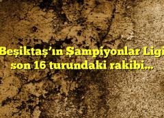 Beşiktaş'ın Şampiyonlar Ligi son 16 turundaki rakibi…