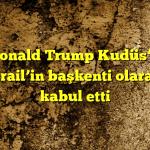 Donald Trump Kudüs'ü İsrail'in başkenti olarak kabul etti